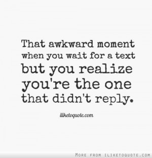 That awkward moment when you wait for a text but you realize you're ...