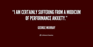 am certainly suffering from a modicum of performance anxiety.""