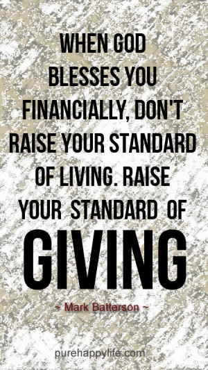 ... don't raise your standard of living. Raise your standard of giving