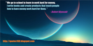 We go to school to learn to work hard for money. I write books and ...