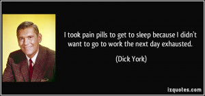 took pain pills to get to sleep because I didn't want to go to work ...