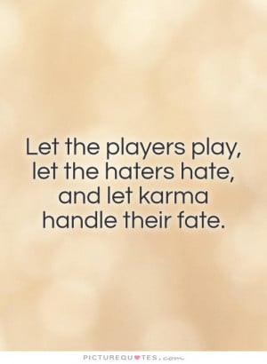 Let the players play, let the haters hate, and let karma handle their ...