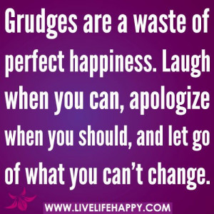 Grudges are a waste of perfect happiness. Laugh when you can ...