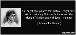 ... triumph, 'Tis done and well done — so long! - Edith Matilda Thomas