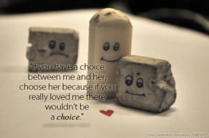Love Quotes Pics • If you have a choice between me and her, choose ...