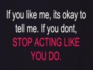 If you like me, its okay to tell me. If you dont, STOP ACTING LIKE YOU ...