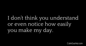 ... Don't Think You Understand Or Even Notice How Easily You Make My Day