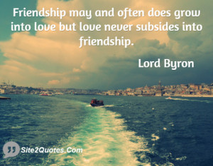 Friendship may and often does grow into love but love never subsides ...