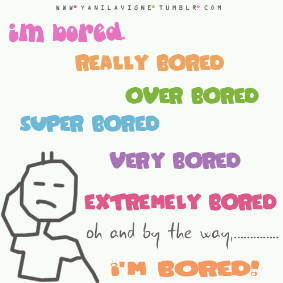 Im bored, im really bored, super bored, very bored, extremely bored !!