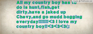 All my country boy has to do is hunt,fish,get dirty,have a jaked up ...