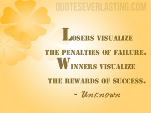 Losers visualize the penalties of failure. Winners visualize the ...