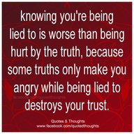 Knowing you're being lied to is worse than being hurt by the truth ...