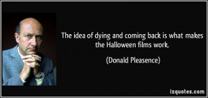 ... coming back is what makes the Halloween films work. - Donald Pleasence