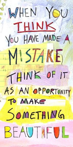 When you think you have made a mistake think of it as an opportunity ...
