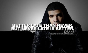 Drake quotes and sayings life late never