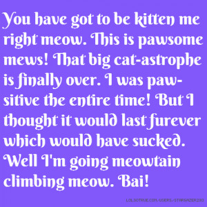 You have got to be kitten me right meow. This is pawsome mews! That ...