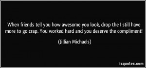 ... . You worked hard and you deserve the compliment! - Jillian Michaels
