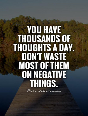 ... day. Don't waste most of them on negative things Picture Quote #1