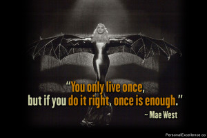 "You only live once, but if you do it right, once is enough."" ~ Mae ..."