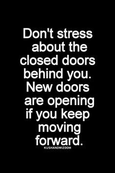 don't stress about the closed doors behind you. new doors are opening ...