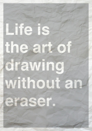 Life Is The Art of Drawing Without an Eraser ~ Art Quote