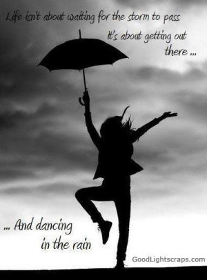 ... to pass its about getting out there and dancing in the rain life quote