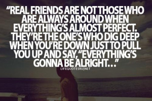 Real friends are not those who are always around when everythings ...