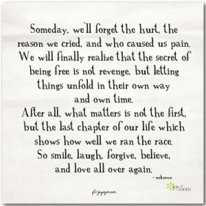 Someday, we'll forget the hurt, the reason we cried, and who caused us ...