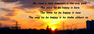 My creed is that happiness is the only good.