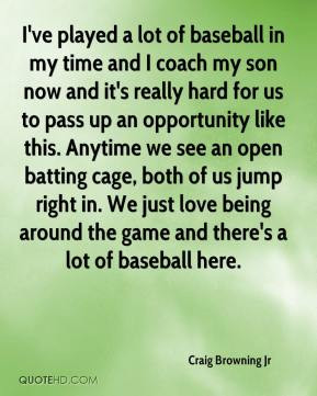 Jr - I've played a lot of baseball in my time and I coach my son ...