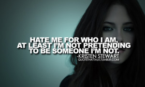 Hate me for who I am, at least I'm not pretending to be someone I'm ...