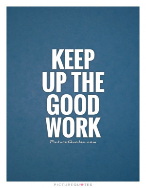Keep Up Good Work Quotes