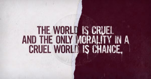 The world is cruel and the only morality in a cruel world is chance.