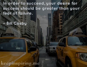"... success should be greater than your fear of failure."" – Bill Cosby"