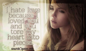 hate love because I loved you and you tore my heart into pieces.