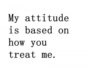 My-Attitude-Is-Based-On-How-You-Treat-Me Quote Note