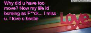 ... too move? Now my life id boreing as F**ck... I miss u. I love u bestie