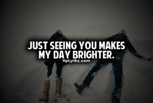 Just seeing you makes my day brighter.
