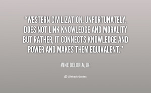 Western civilization, unfortunately, does not link knowledge and ...