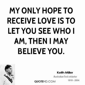 My only hope to receive love is to let you see who I am, then I may ...
