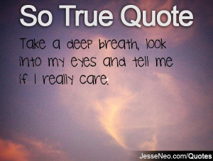 Take a deep breath, look into my eyes and tell me if I really care.