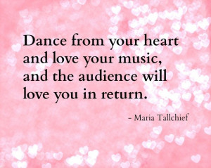 Dance from your heart... -Ballerina Maria Tallchief