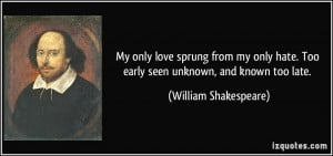 My only love sprung from my only hate. Too early seen unknown, and ...