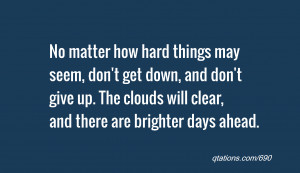 No matter how hard things may seem, don't get down, and don't give up ...