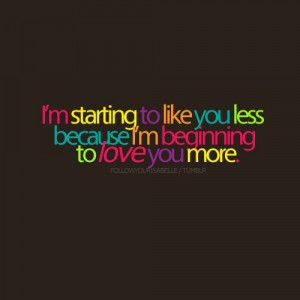 starting to like you less because i'm beginning to love you more.