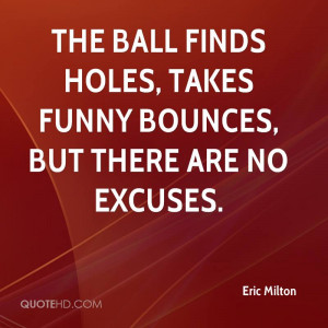Holes, Takes Funny Bounces, But There Are No Excuses. - Eric Milton ...