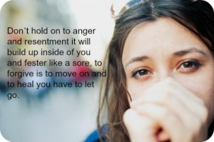 ... like a sore, to forgive is to move on and to heal you have to let go