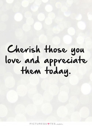 Cherish The Ones You Love Quotes: Cherish Those You Love And ...