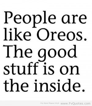 People are likes Oreos,The Good Stuff Is On the Inside ~ Family Quote
