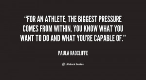For an athlete, the biggest pressure comes from within. You know what ...